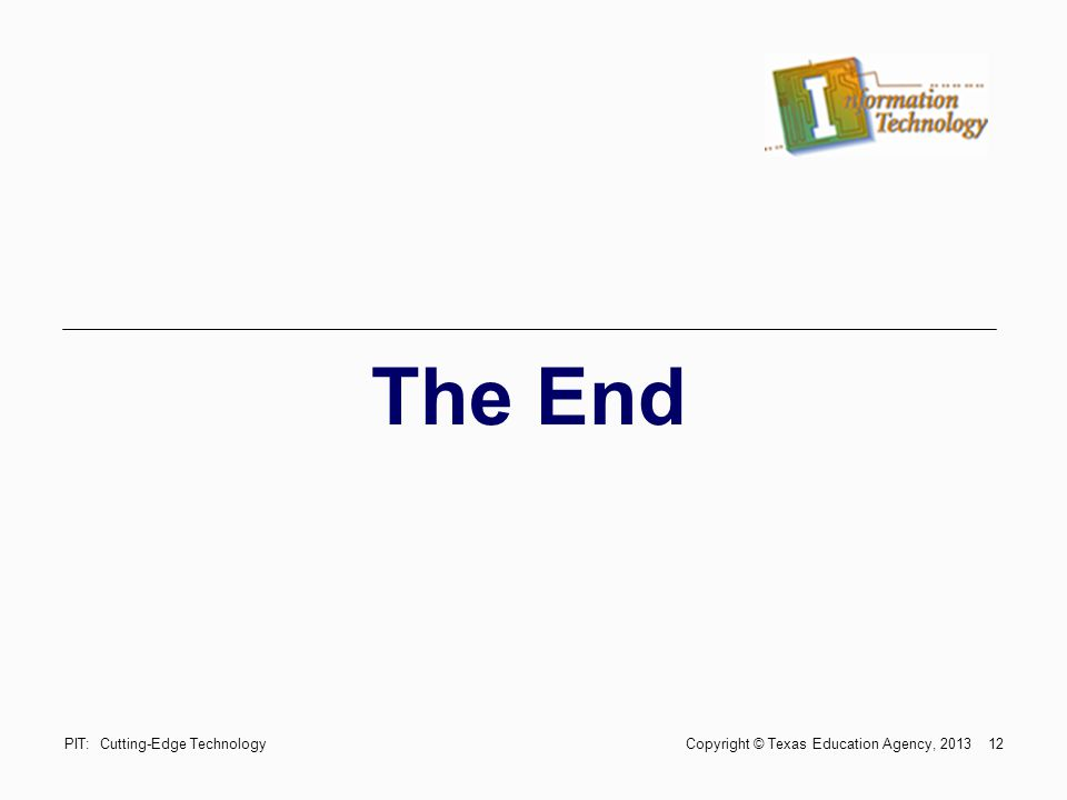 12 The End PIT: Cutting-Edge Technology Copyright © Texas Education Agency, 2013
