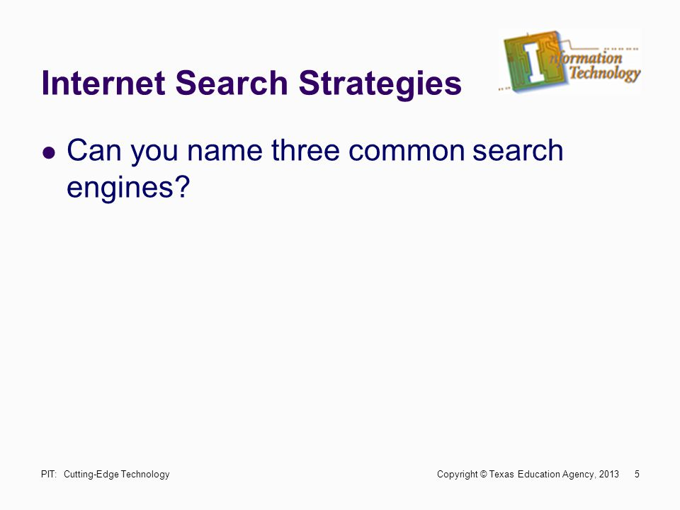 Internet Search Strategies Can you name three common search engines? 5PIT: Cutting-Edge Technology Copyright © Texas Education Agency, 2013
