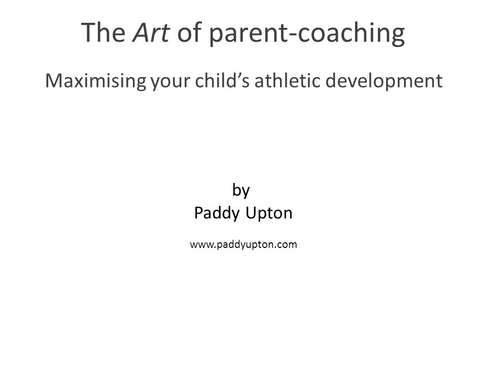 The Art of parent-coaching Maximising your child's athletic development by Paddy Upton www.paddyupton.com