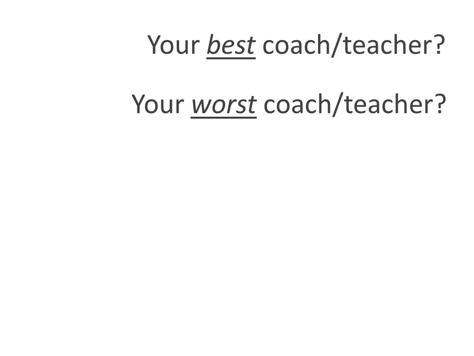 Your best coach/teacher Your worst coach/teacher