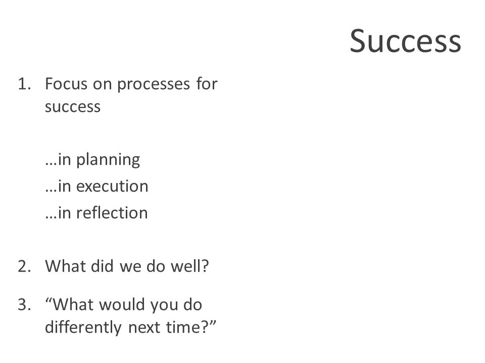 Success 1.Focus on processes for success …in planning …in execution …in reflection 2.What did we do well.