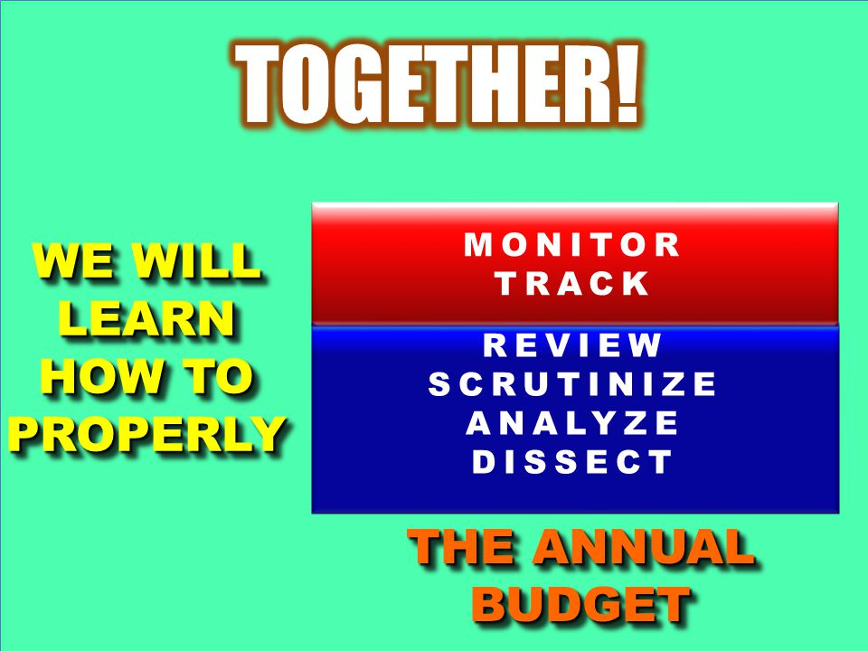 WE WILL LEARN HOW TO PROPERLY WE WILL LEARN HOW TO PROPERLY MONITOR TRACK REVIEW SCRUTINIZE ANALYZE DISSECT THE ANNUAL BUDGET