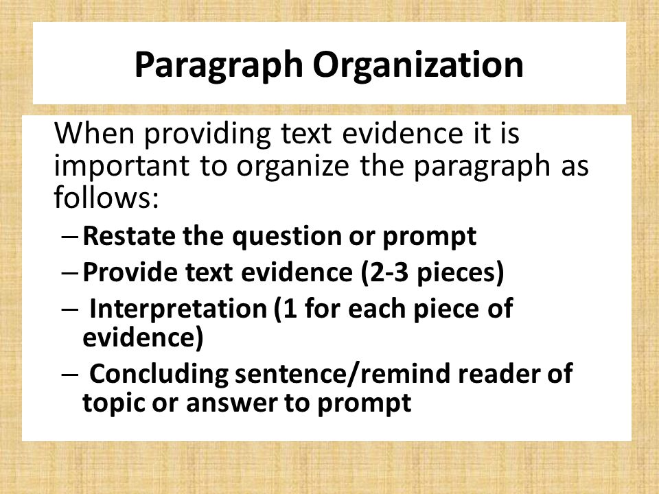 Paragraph Organization When providing text evidence it is important to organize the paragraph as follows: – Restate the question or prompt – Provide text evidence (2-3 pieces) – Interpretation (1 for each piece of evidence) – Concluding sentence/remind reader of topic or answer to prompt