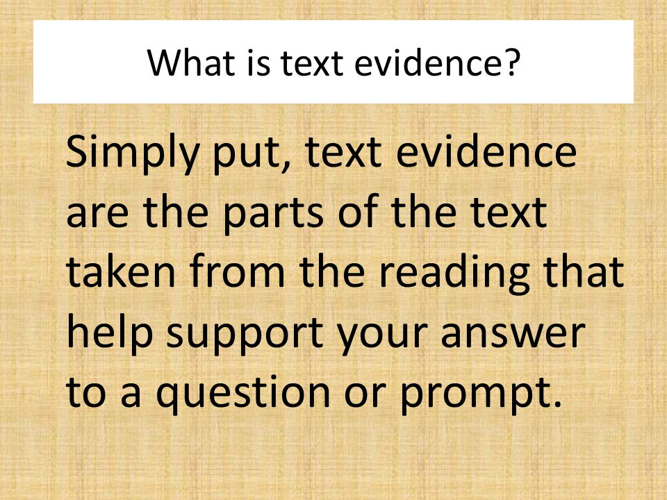Simply put, text evidence are the parts of the text taken from the reading that help support your answer to a question or prompt.