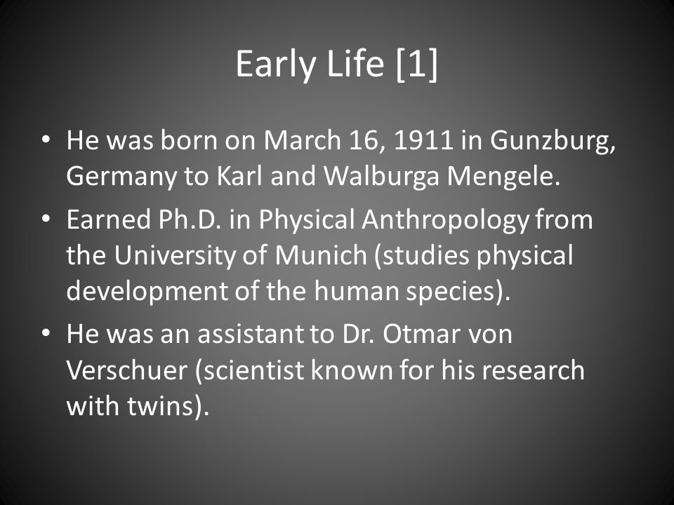 Early Life [1] He was born on March 16, 1911 in Gunzburg, Germany to Karl and Walburga Mengele. Earned Ph.D. in Physical Anthropology from the Univers