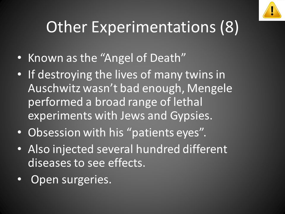 Other Experimentations (8) Known as the Angel of Death If destroying the lives of many twins in Auschwitz wasn't bad enough, Mengele performed a broad range of lethal experiments with Jews and Gypsies.