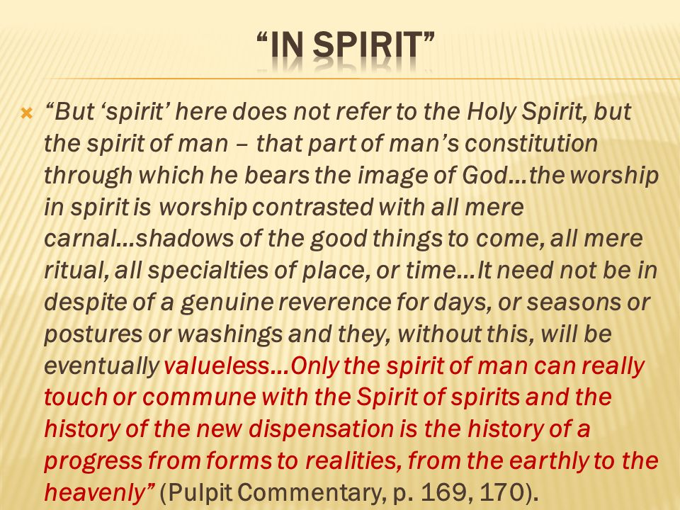  But 'spirit' here does not refer to the Holy Spirit, but the spirit of man – that part of man's constitution through which he bears the image of God…the worship in spirit is worship contrasted with all mere carnal…shadows of the good things to come, all mere ritual, all specialties of place, or time…It need not be in despite of a genuine reverence for days, or seasons or postures or washings and they, without this, will be eventually valueless…Only the spirit of man can really touch or commune with the Spirit of spirits and the history of the new dispensation is the history of a progress from forms to realities, from the earthly to the heavenly (Pulpit Commentary, p.