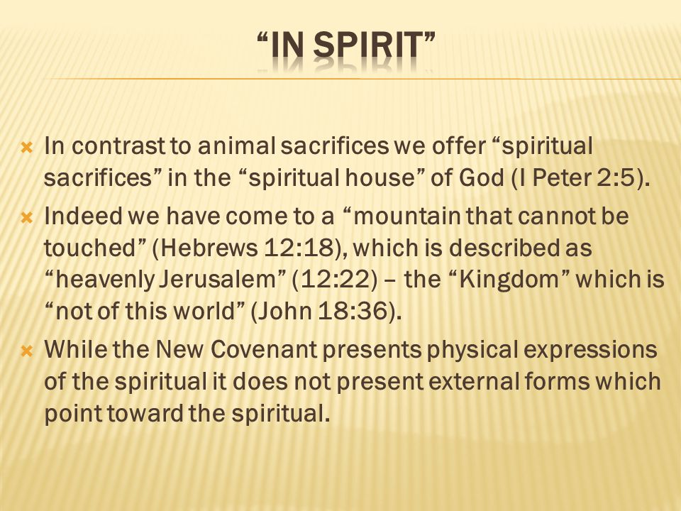  In contrast to animal sacrifices we offer spiritual sacrifices in the spiritual house of God (I Peter 2:5).