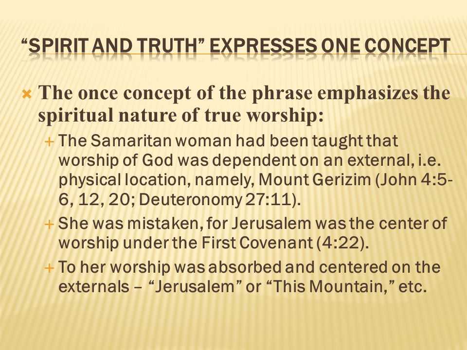  The once concept of the phrase emphasizes the spiritual nature of true worship:  The Samaritan woman had been taught that worship of God was dependent on an external, i.e.