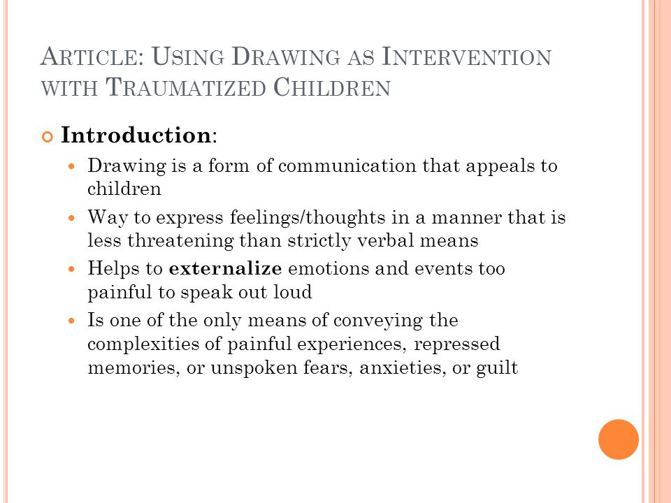 A RTICLE : U SING D RAWING AS I NTERVENTION WITH T RAUMATIZED C HILDREN Introduction : Drawing is a form of communication that appeals to children Way to express feelings/thoughts in a manner that is less threatening than strictly verbal means Helps to externalize emotions and events too painful to speak out loud Is one of the only means of conveying the complexities of painful experiences, repressed memories, or unspoken fears, anxieties, or guilt