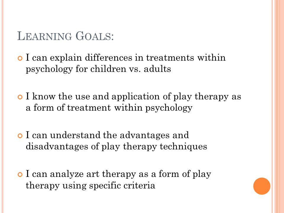 L EARNING G OALS : I can explain differences in treatments within psychology for children vs.