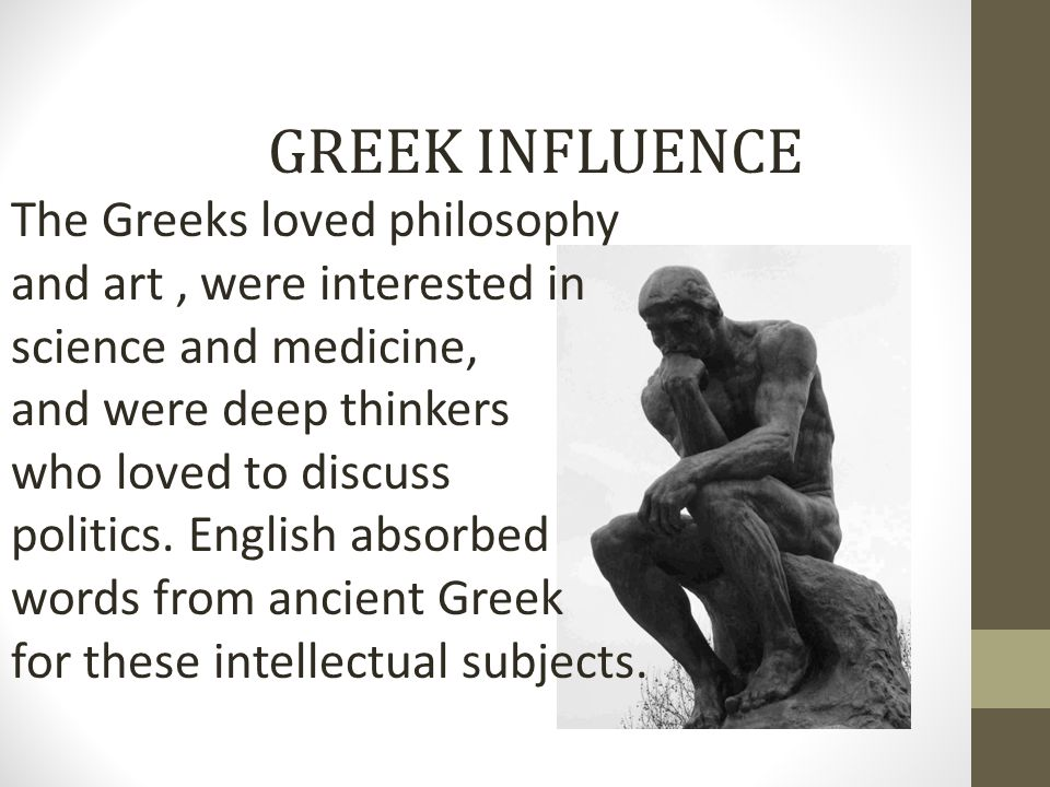 GREEK INFLUENCE The Greeks loved philosophy and art, were interested in science and medicine, and were deep thinkers who loved to discuss politics. En