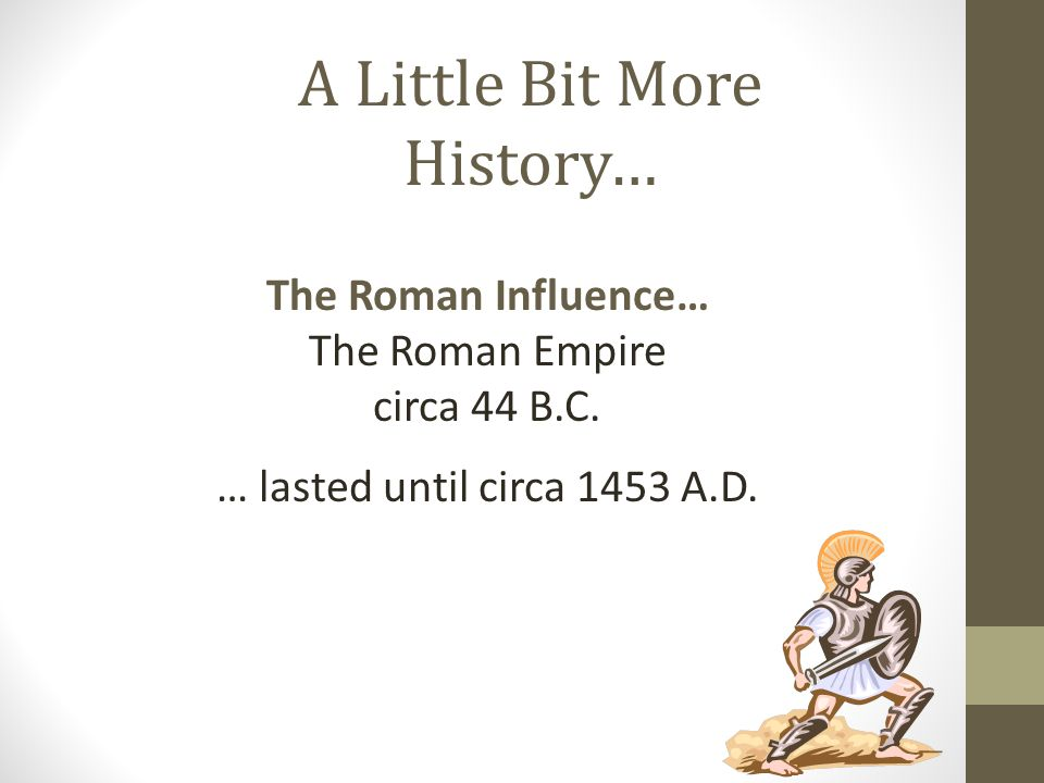 The Roman Influence… The Roman Empire circa 44 B.C. … lasted until circa 1453 A.D. A Little Bit More History…