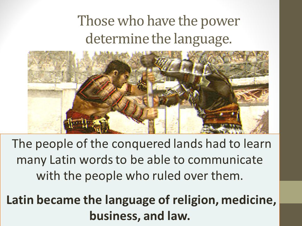 Those who have the power determine the language. The people of the conquered lands had to learn many Latin words to be able to communicate with the pe