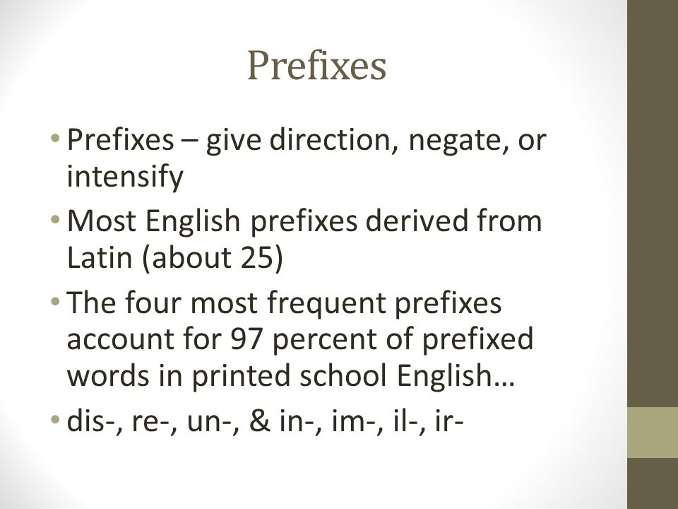 Prefixes Prefixes – give direction, negate, or intensify Most English prefixes derived from Latin (about 25) The four most frequent prefixes account f