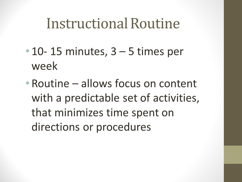 Instructional Routine 10- 15 minutes, 3 – 5 times per week Routine – allows focus on content with a predictable set of activities, that minimizes time