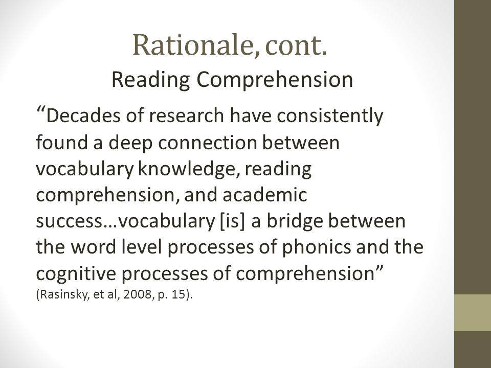 """Rationale, cont. Reading Comprehension """" Decades of research have consistently found a deep connection between vocabulary knowledge, reading comprehen"""