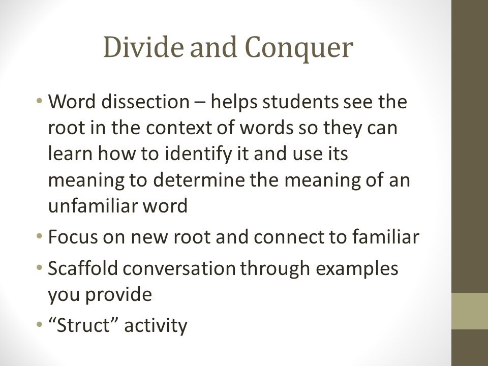 Divide and Conquer Word dissection – helps students see the root in the context of words so they can learn how to identify it and use its meaning to d