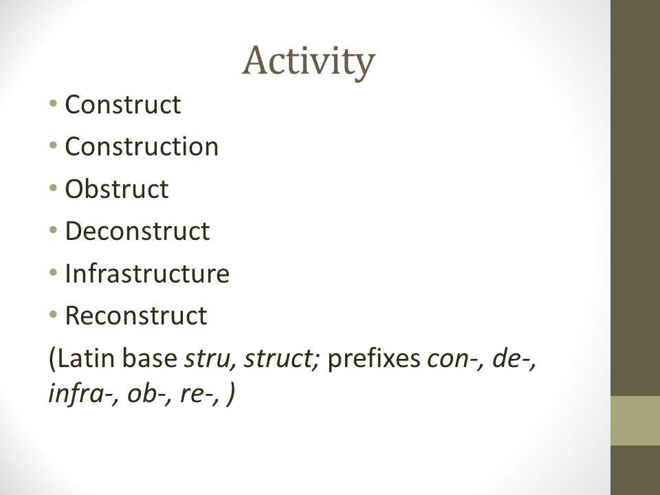 Activity Construct Construction Obstruct Deconstruct Infrastructure Reconstruct (Latin base stru, struct; prefixes con-, de-, infra-, ob-, re-, )