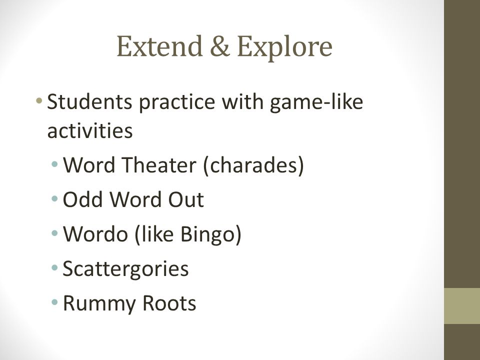 Extend & Explore Students practice with game-like activities Word Theater (charades) Odd Word Out Wordo (like Bingo) Scattergories Rummy Roots