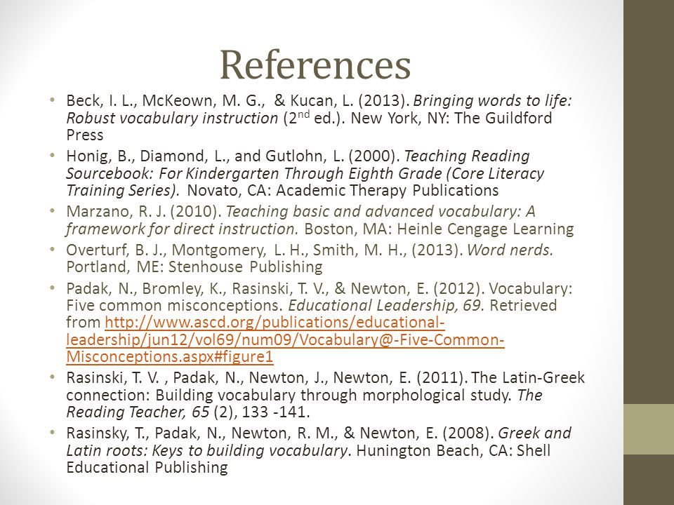 References Beck, I. L., McKeown, M. G., & Kucan, L. (2013). Bringing words to life: Robust vocabulary instruction (2 nd ed.). New York, NY: The Guildf