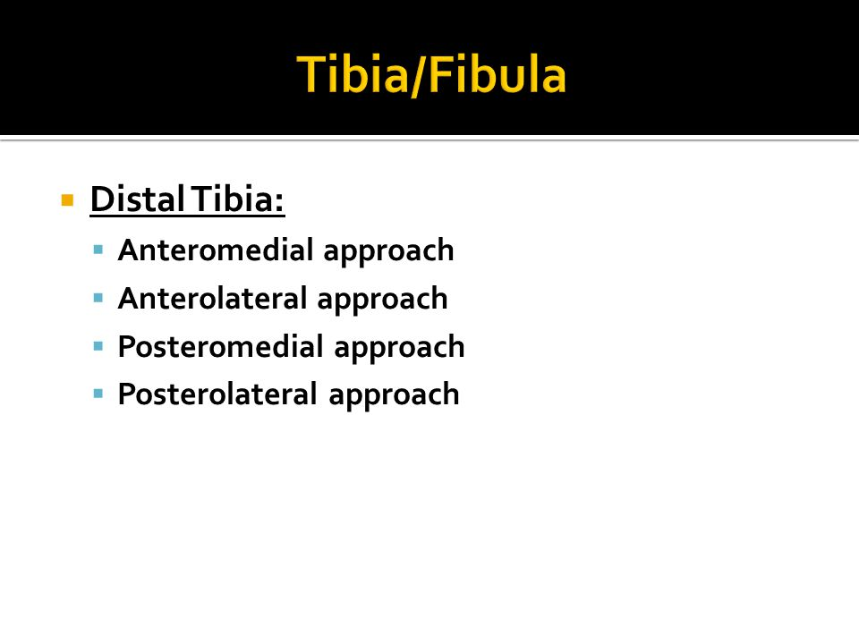 Distal Tibia:  Anteromedial approach  Anterolateral approach  Posteromedial approach  Posterolateral approach