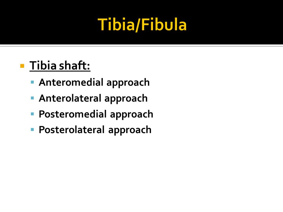  Tibia shaft:  Anteromedial approach  Anterolateral approach  Posteromedial approach  Posterolateral approach