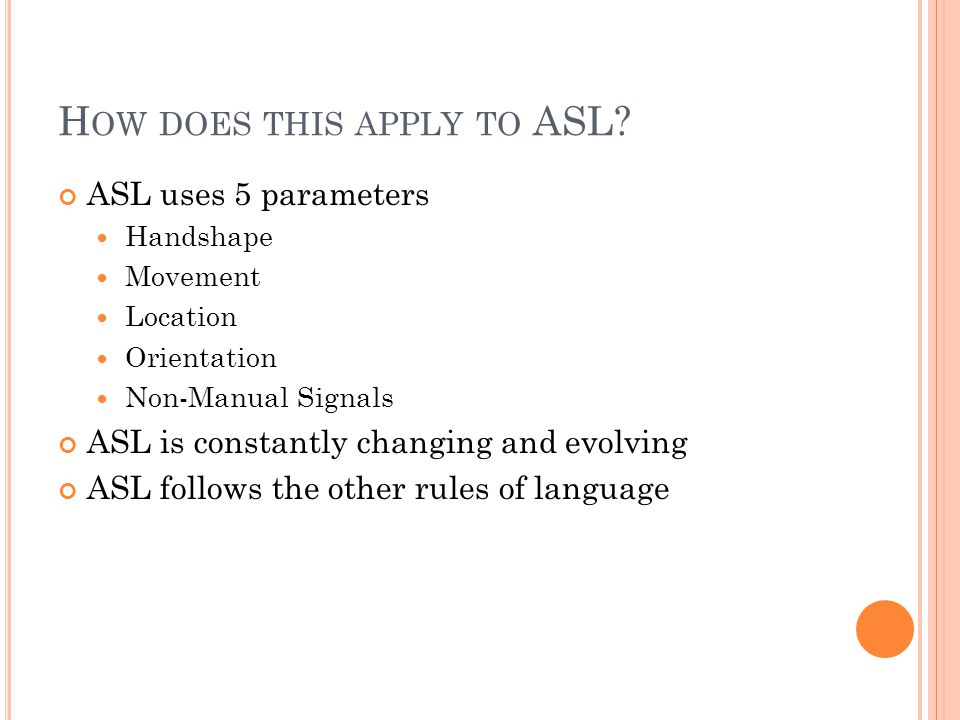 H OW DOES THIS APPLY TO ASL? ASL uses 5 parameters Handshape Movement Location Orientation Non-Manual Signals ASL is constantly changing and evolving