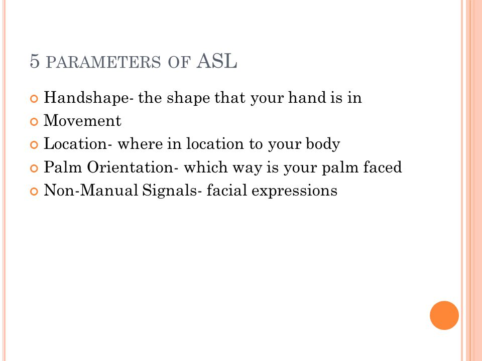 5 PARAMETERS OF ASL Handshape- the shape that your hand is in Movement Location- where in location to your body Palm Orientation- which way is your pa