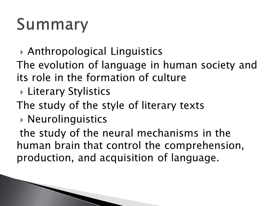  Anthropological Linguistics The evolution of language in human society and its role in the formation of culture  Literary Stylistics The study of the style of literary texts  Neurolinguistics the study of the neural mechanisms in the human brain that control the comprehension, production, and acquisition of language.