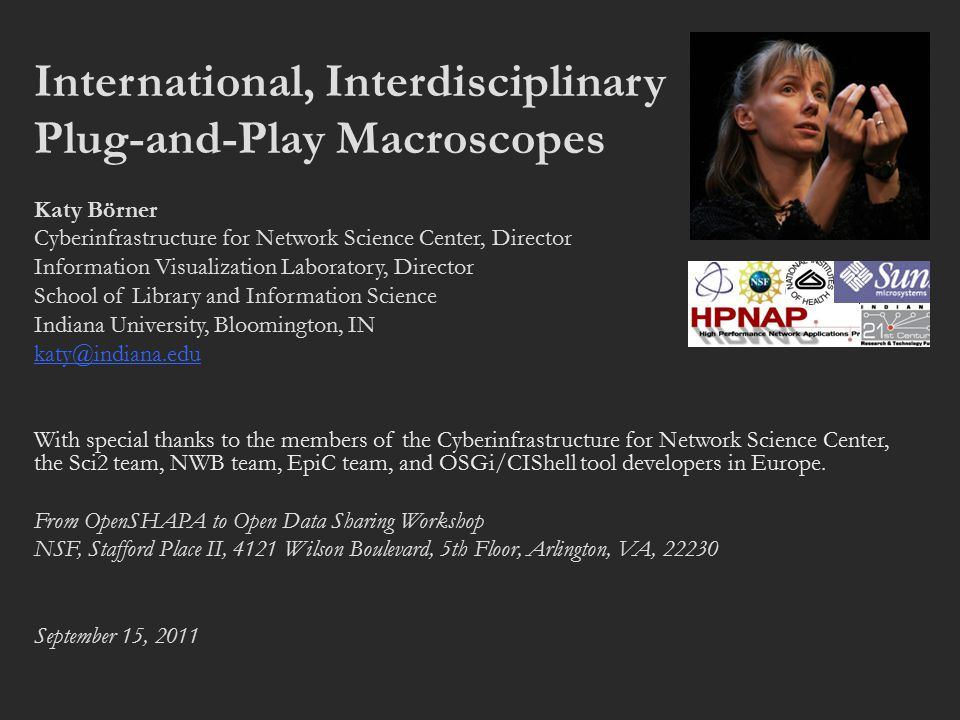 International, Interdisciplinary Plug-and-Play Macroscopes Katy Börner Cyberinfrastructure for Network Science Center, Director Information Visualization Laboratory, Director School of Library and Information Science Indiana University, Bloomington, IN katy@indiana.edu With special thanks to the members of the Cyberinfrastructure for Network Science Center, the Sci2 team, NWB team, EpiC team, and OSGi/CIShell tool developers in Europe.