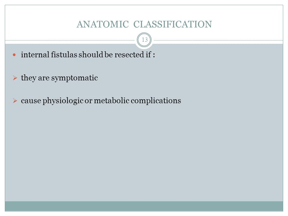 ANATOMIC CLASSIFICATION internal fistulas should be resected if :  they are symptomatic  cause physiologic or metabolic complications 13