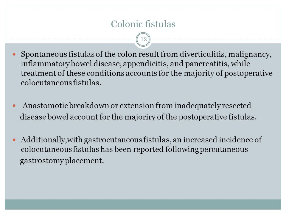 Colonic fistulas Spontaneous fistulas of the colon result from diverticulitis, malignancy, inflammatory bowel disease, appendicitis, and pancreatitis, while treatment of these conditions accounts for the majority of postoperative colocutaneous fistulas.