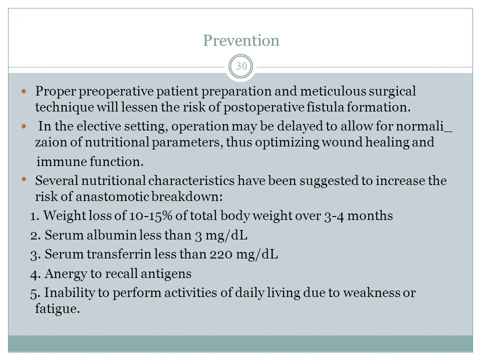 Prevention Proper preoperative patient preparation and meticulous surgical technique will lessen the risk of postoperative fistula formation.