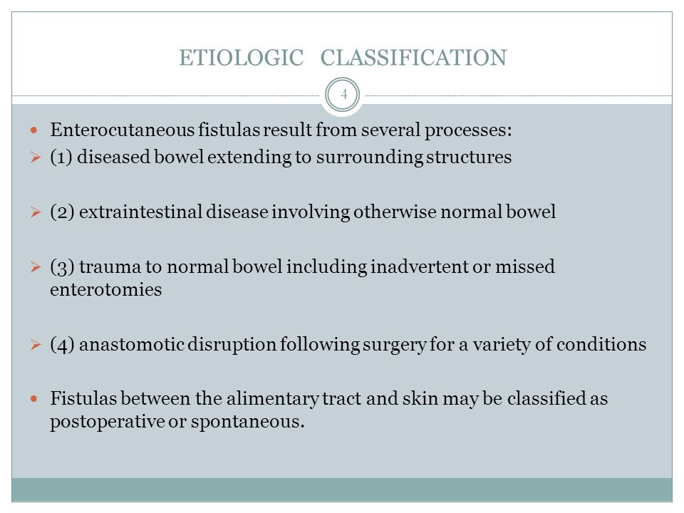 ETIOLOGIC CLASSIFICATION Enterocutaneous fistulas result from several processes:  (1) diseased bowel extending to surrounding structures  (2) extraintestinal disease involving otherwise normal bowel  (3) trauma to normal bowel including inadvertent or missed enterotomies  (4) anastomotic disruption following surgery for a variety of conditions Fistulas between the alimentary tract and skin may be classified as postoperative or spontaneous.