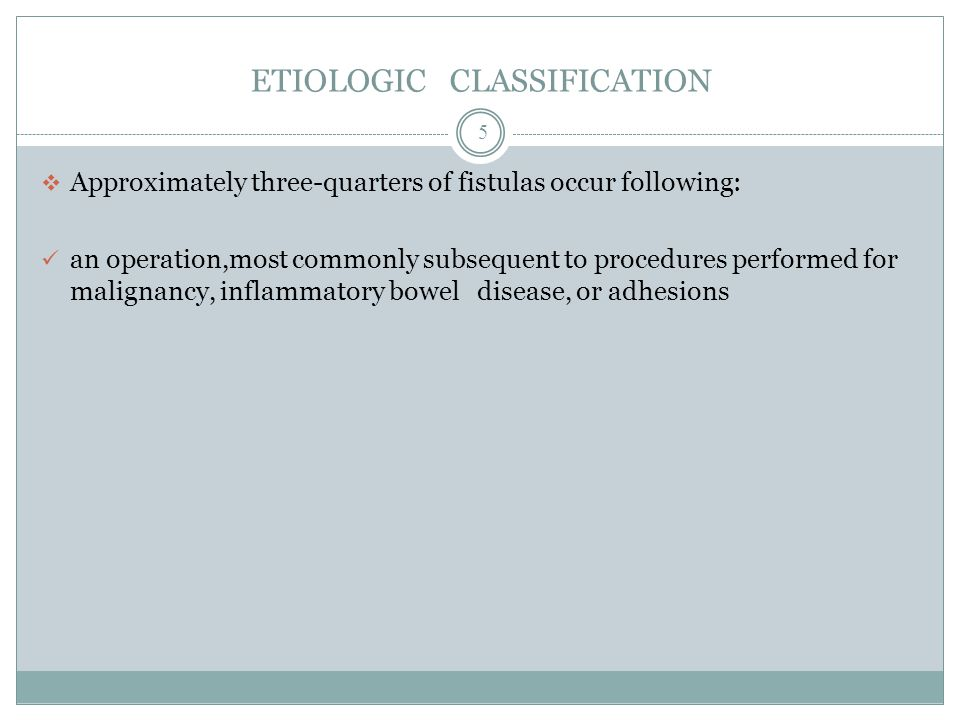 ETIOLOGIC CLASSIFICATION  Approximately three-quarters of fistulas occur following: an operation,most commonly subsequent to procedures performed for malignancy, inflammatory bowel disease, or adhesions 5