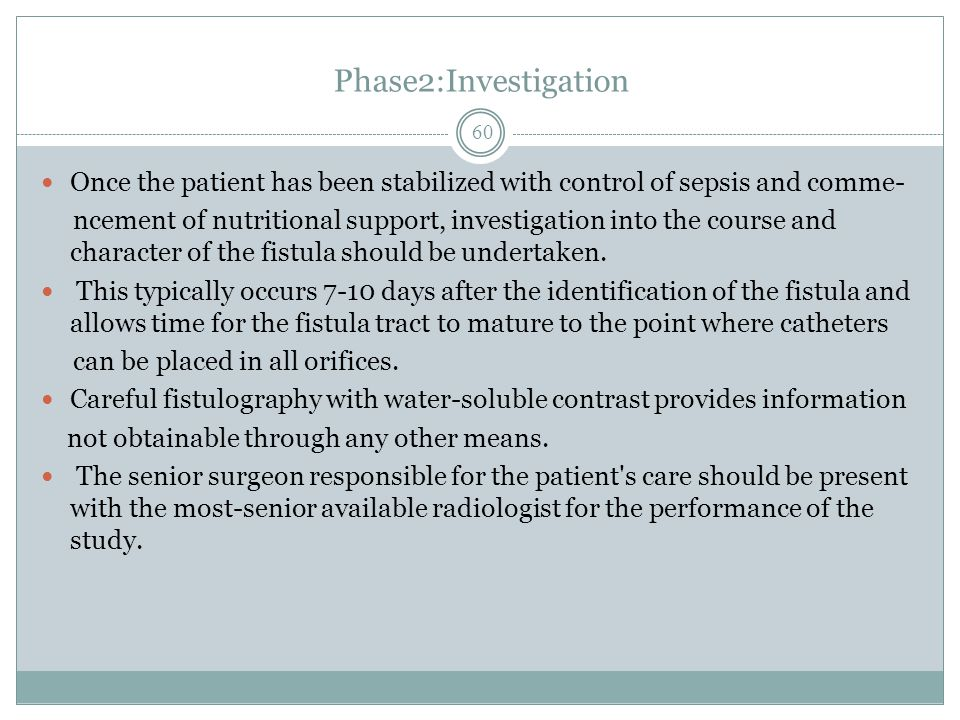 Phase2:Investigation Once the patient has been stabilized with control of sepsis and comme- ncement of nutritional support, investigation into the course and character of the fistula should be undertaken.