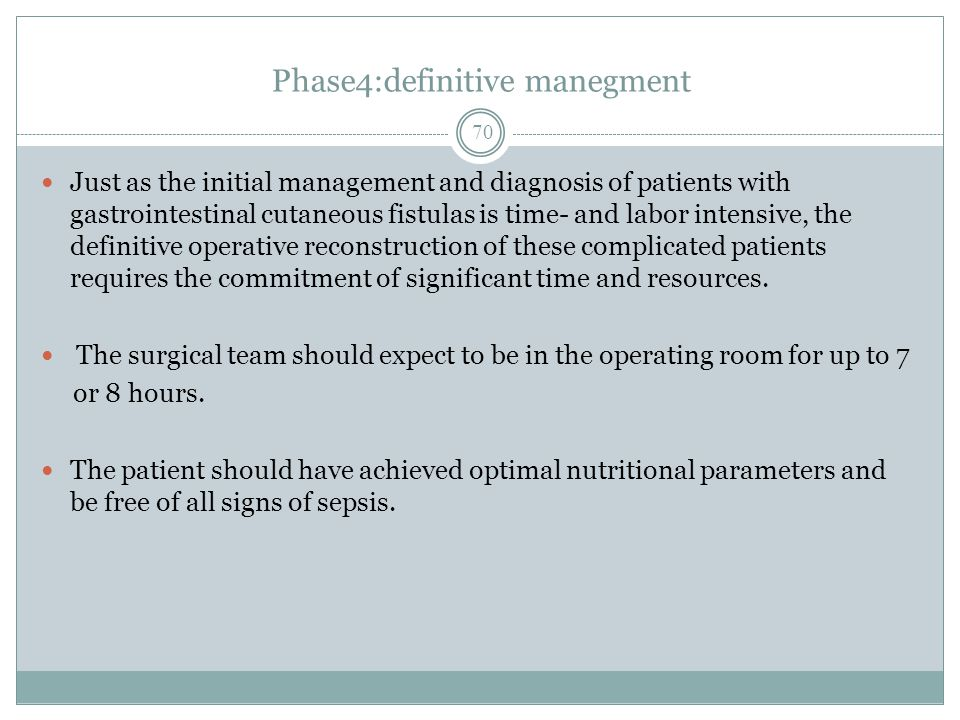 Phase4:definitive manegment Just as the initial management and diagnosis of patients with gastrointestinal cutaneous fistulas is time- and labor intensive, the definitive operative reconstruction of these complicated patients requires the commitment of significant time and resources.