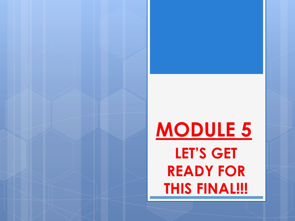 MODULE 5 LET'S GET READY FOR THIS FINAL!!!