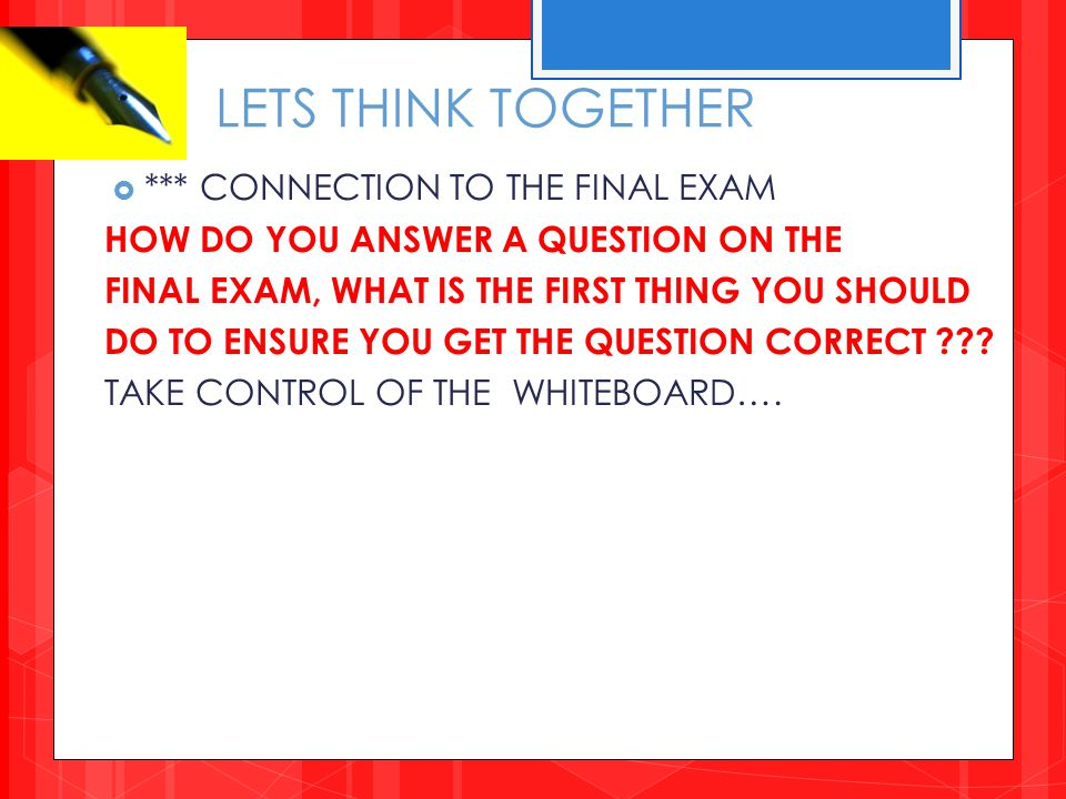 LETS THINK TOGETHER  *** CONNECTION TO THE FINAL EXAM HOW DO YOU ANSWER A QUESTION ON THE FINAL EXAM, WHAT IS THE FIRST THING YOU SHOULD DO TO ENSURE