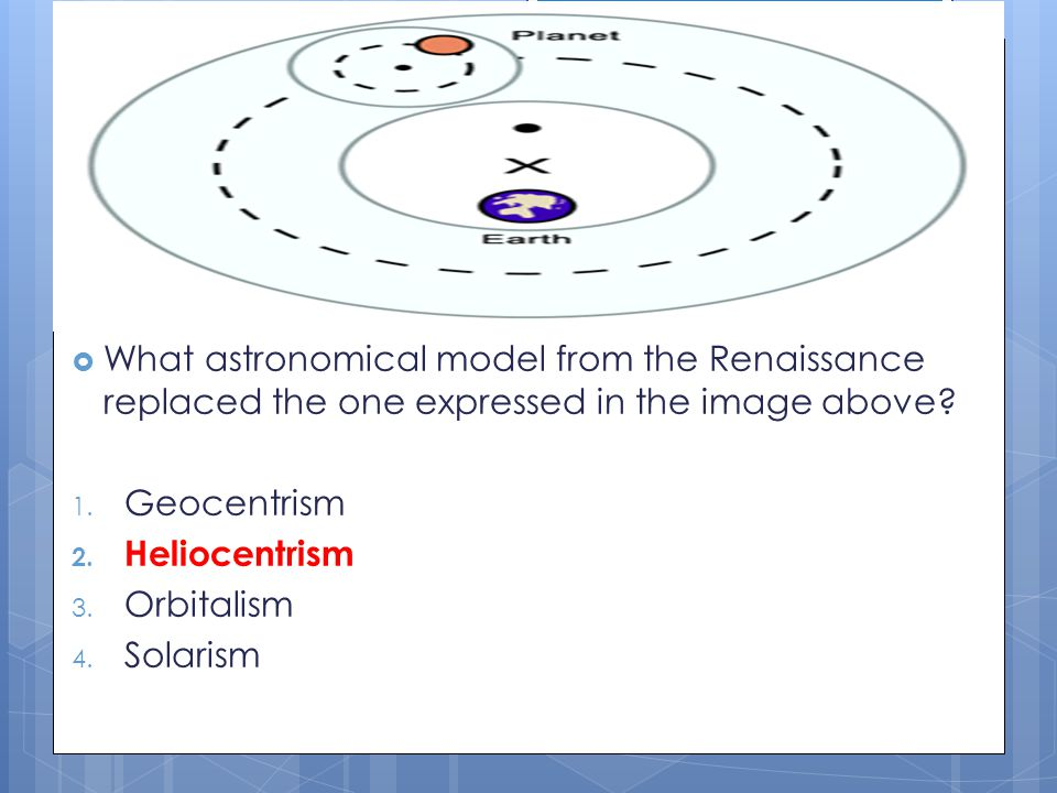  What astronomical model from the Renaissance replaced the one expressed in the image above? 1. Geocentrism 2. Heliocentrism 3. Orbitalism 4. Solaris
