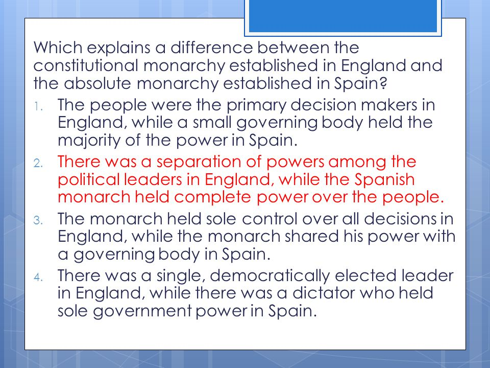Which explains a difference between the constitutional monarchy established in England and the absolute monarchy established in Spain? 1. The people w