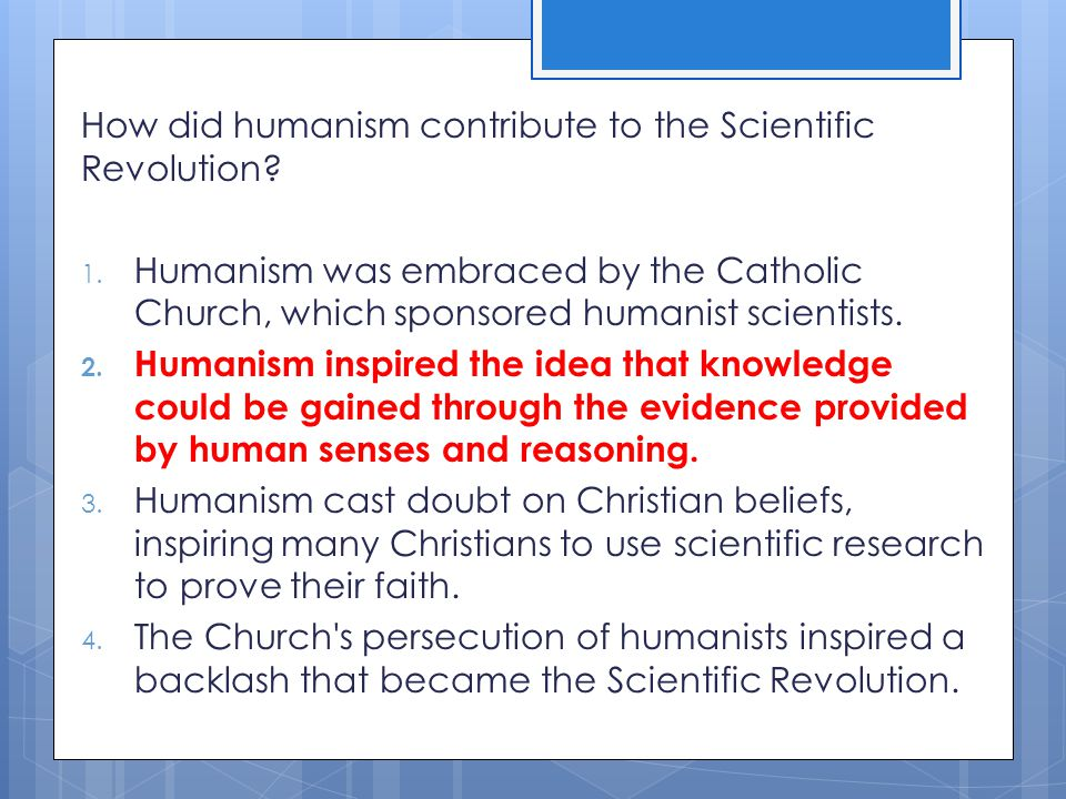 How did humanism contribute to the Scientific Revolution? 1. Humanism was embraced by the Catholic Church, which sponsored humanist scientists. 2. Hum