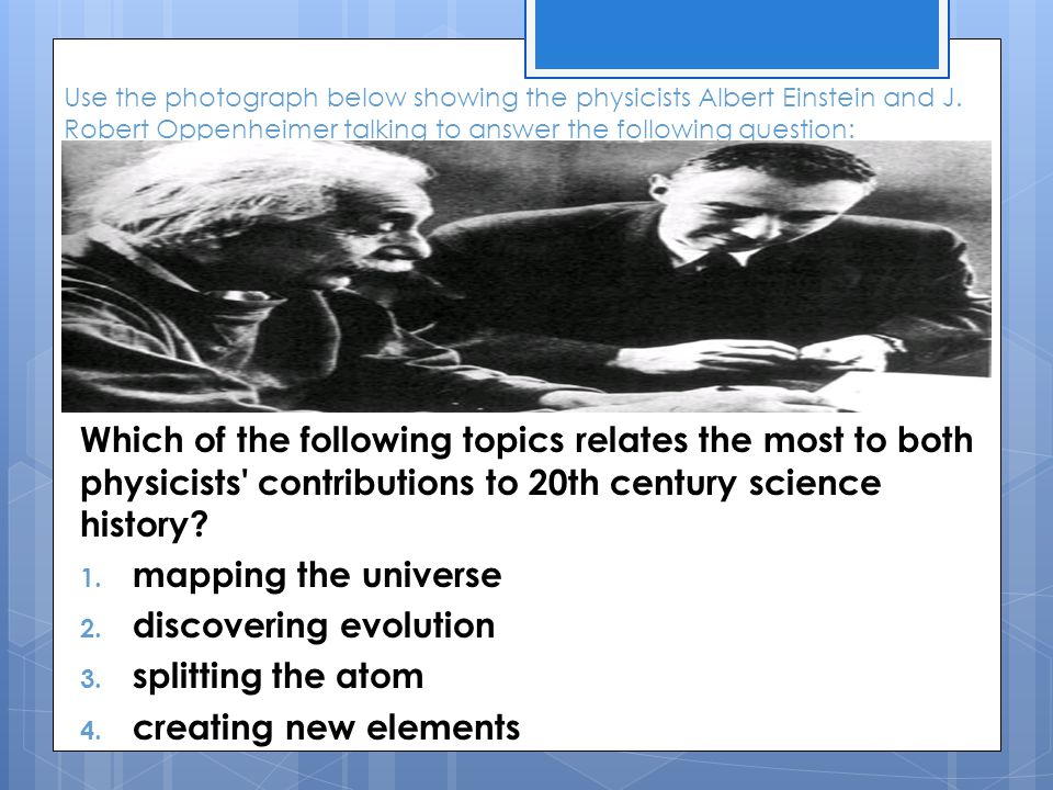 Use the photograph below showing the physicists Albert Einstein and J. Robert Oppenheimer talking to answer the following question: Which of the follo