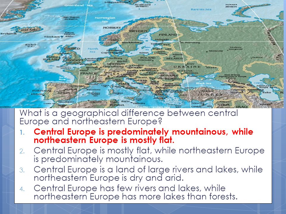 What is a geographical difference between central Europe and northeastern Europe? 1. Central Europe is predominately mountainous, while northeastern E