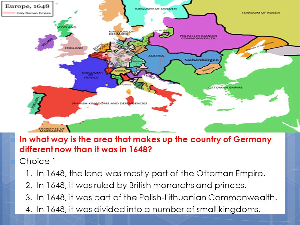  In what way is the area that makes up the country of Germany different now than it was in 1648?  Choice 1 1. 1. In 1648, the land was mostly part o