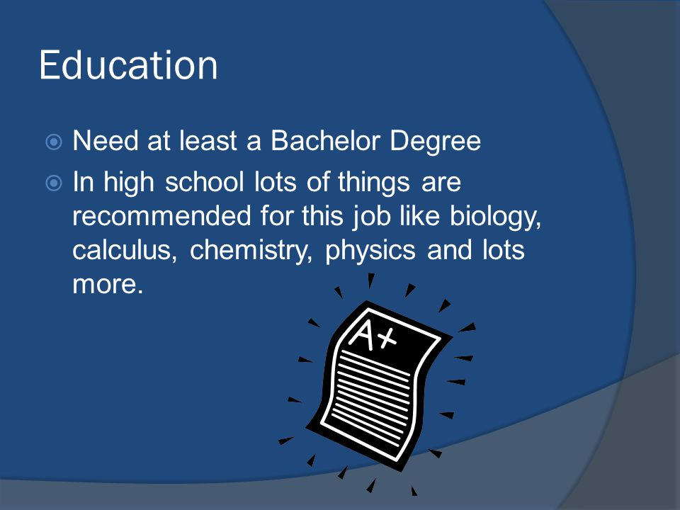 Education  Need at least a Bachelor Degree  In high school lots of things are recommended for this job like biology, calculus, chemistry, physics and lots more.