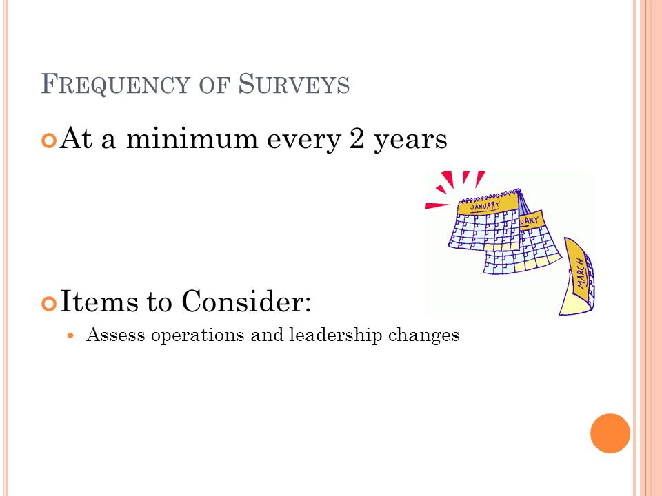 F REQUENCY OF S URVEYS At a minimum every 2 years Items to Consider: Assess operations and leadership changes
