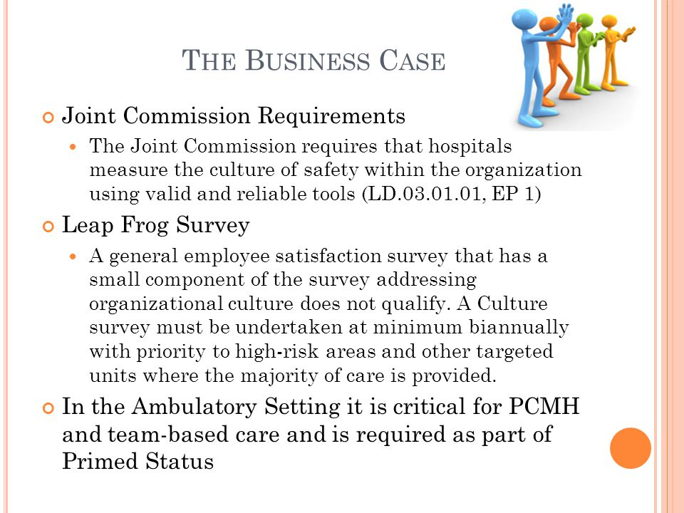 T HE B USINESS C ASE Joint Commission Requirements The Joint Commission requires that hospitals measure the culture of safety within the organization