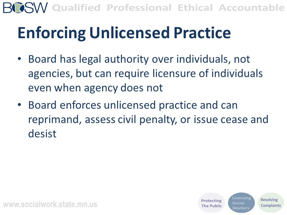 Enforcing Unlicensed Practice Board has legal authority over individuals, not agencies, but can require licensure of individuals even when agency does not Board enforces unlicensed practice and can reprimand, assess civil penalty, or issue cease and desist